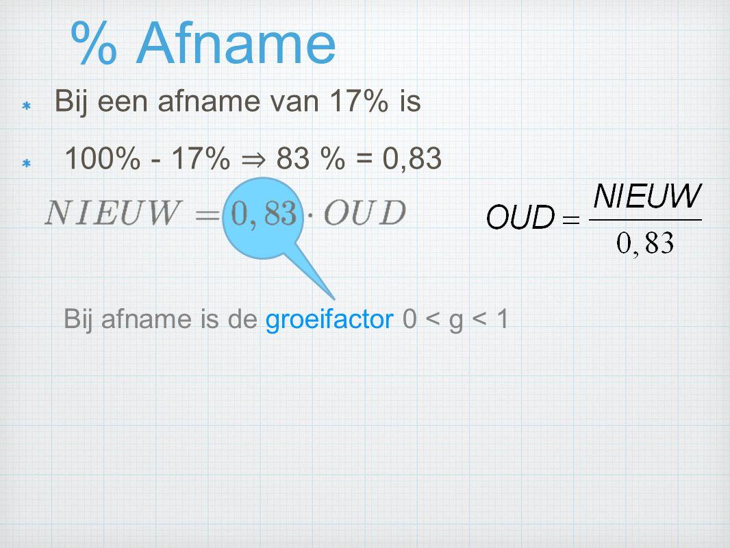 % Afname Bij een afname van 17% is 100% - 17% ⇒ 83 % = 0,83 Bij afname is de groeifactor 0 < g < 1