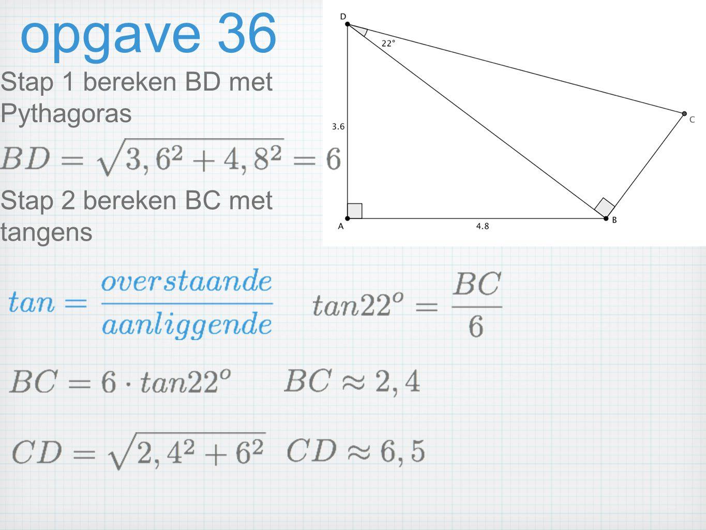 opgave 36 Stap 1 bereken BD met Pythagoras Stap 2 bereken BC met tangens