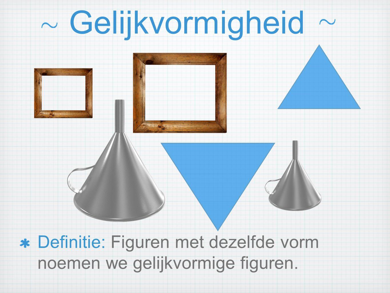Gelijkvormigheid Definitie: Figuren met dezelfde vorm noemen we gelijkvormige figuren.