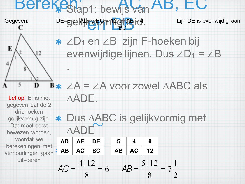 Bereken:AC, AB, EC en DB Stap1: bewijs van gelijkvormigheid. ∠ D 1 en ∠ B zijn F-hoeken bij evenwijdige lijnen. Dus ∠ D 1 = ∠ B. ∠ A = ∠ A voor zowel