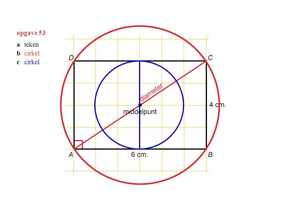 opgave 53 AB C D 6 cm. 4 cm. diameter ∙ middelpunt ateken bcirkel ccirkel