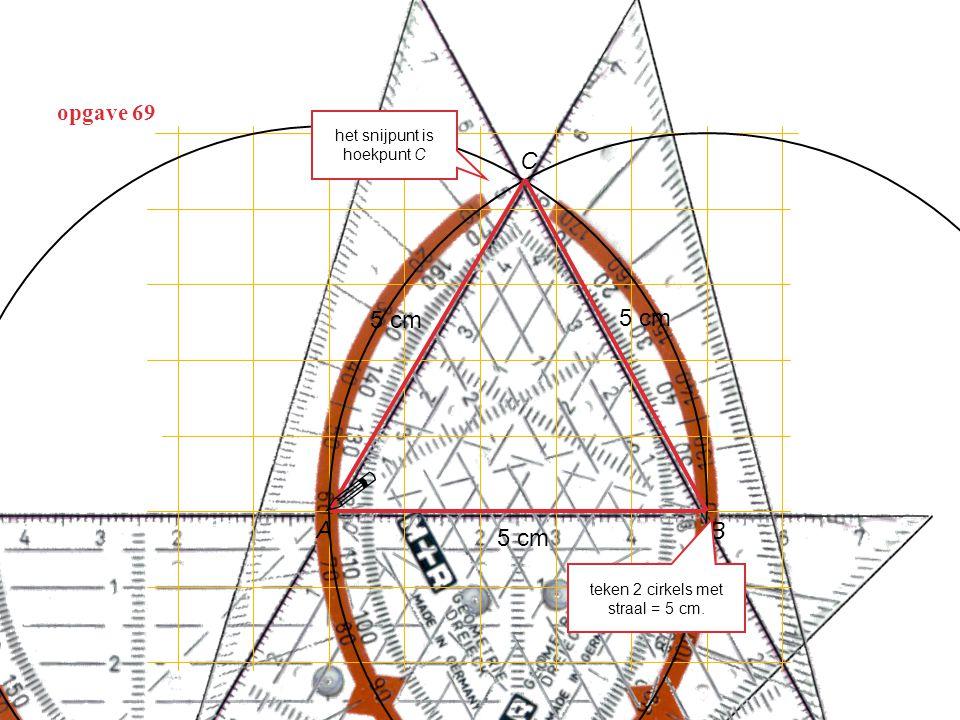 opgave 69 5 cm A B C teken 2 cirkels met straal = 5 cm. het snijpunt is hoekpunt C  5 cm