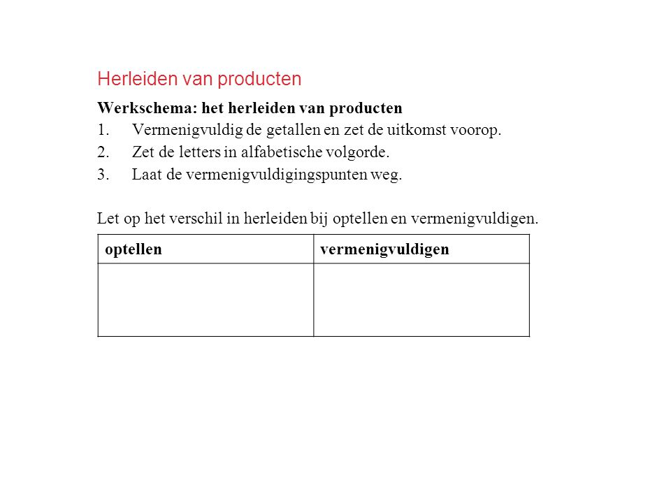 Herleiden van producten Werkschema: het herleiden van producten 1.Vermenigvuldig de getallen en zet de uitkomst voorop.