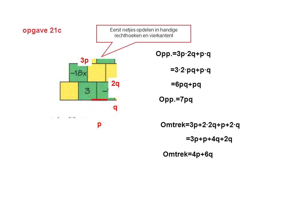 opgave 21c q p 2q 3p Opp.=3p∙2q+p∙q =3∙2∙pq+p∙q =6pq+pq Opp.=7pq Omtrek=3p+2∙2q+p+2∙q Omtrek=4p+6q =3p+p+4q+2q Eerst netjes opdelen in handige rechthoeken en vierkanten!