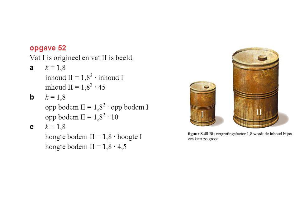 opgave 52 Vat I is origineel en vat II is beeld. a k = 1,8 inhoud II = 1,8 3 · inhoud I inhoud II = 1,8 3 · 45 = 262,44 dm 3 ≈ 262 liter. b k = 1,8 op