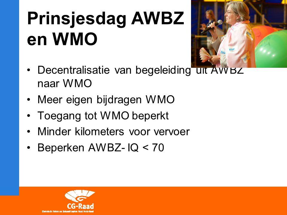 Prinsjesdag AWBZ en WMO Decentralisatie van begeleiding uit AWBZ naar WMO Meer eigen bijdragen WMO Toegang tot WMO beperkt Minder kilometers voor vervoer Beperken AWBZ- IQ < 70