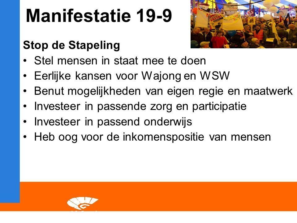 Manifestatie 19-9 Stop de Stapeling Stel mensen in staat mee te doen Eerlijke kansen voor Wajong en WSW Benut mogelijkheden van eigen regie en maatwerk Investeer in passende zorg en participatie Investeer in passend onderwijs Heb oog voor de inkomenspositie van mensen
