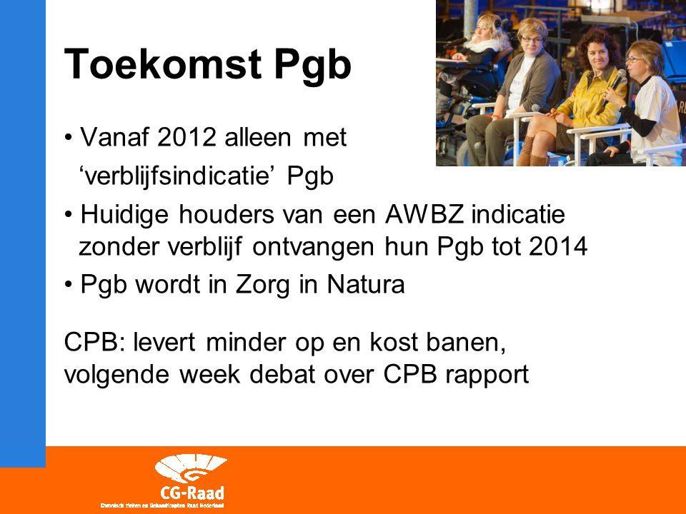Toekomst Pgb Vanaf 2012 alleen met 'verblijfsindicatie' Pgb Huidige houders van een AWBZ indicatie zonder verblijf ontvangen hun Pgb tot 2014 Pgb wordt in Zorg in Natura CPB: levert minder op en kost banen, volgende week debat over CPB rapport