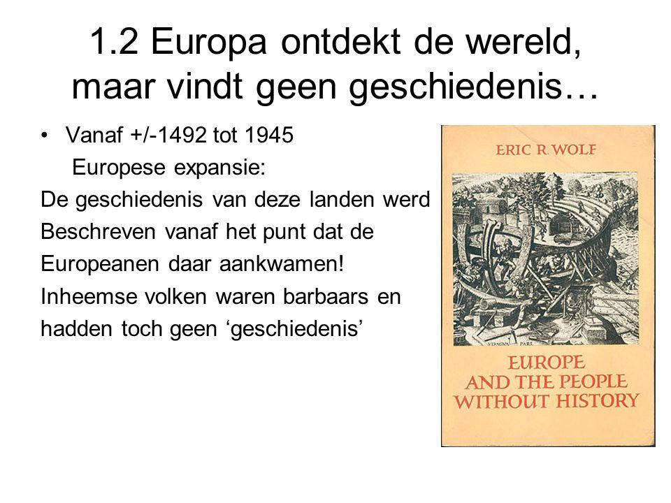 1.2 Europa ontdekt de wereld, maar vindt geen geschiedenis… Vanaf +/-1492 tot 1945 Europese expansie: De geschiedenis van deze landen werd Beschreven
