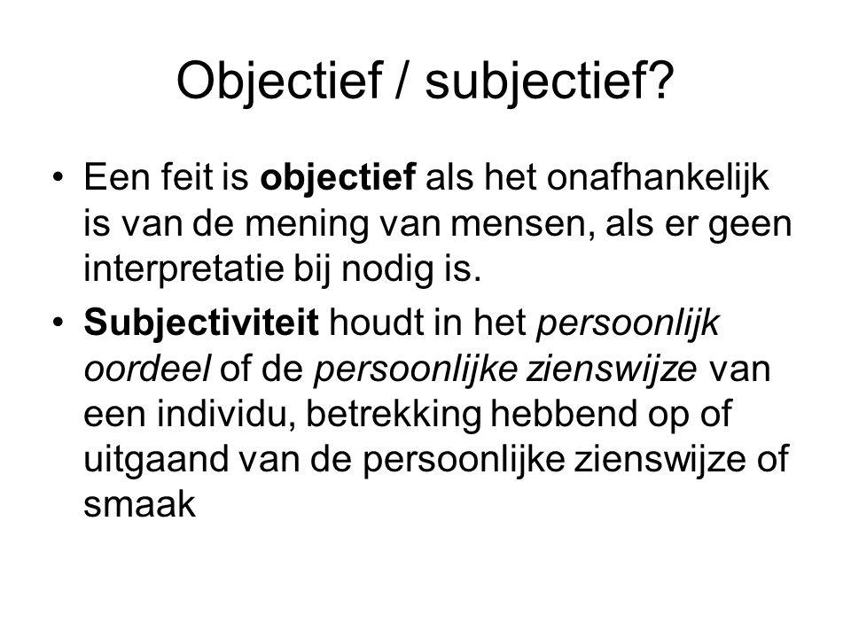 Objectief / subjectief? Een feit is objectief als het onafhankelijk is van de mening van mensen, als er geen interpretatie bij nodig is. Subjectivitei