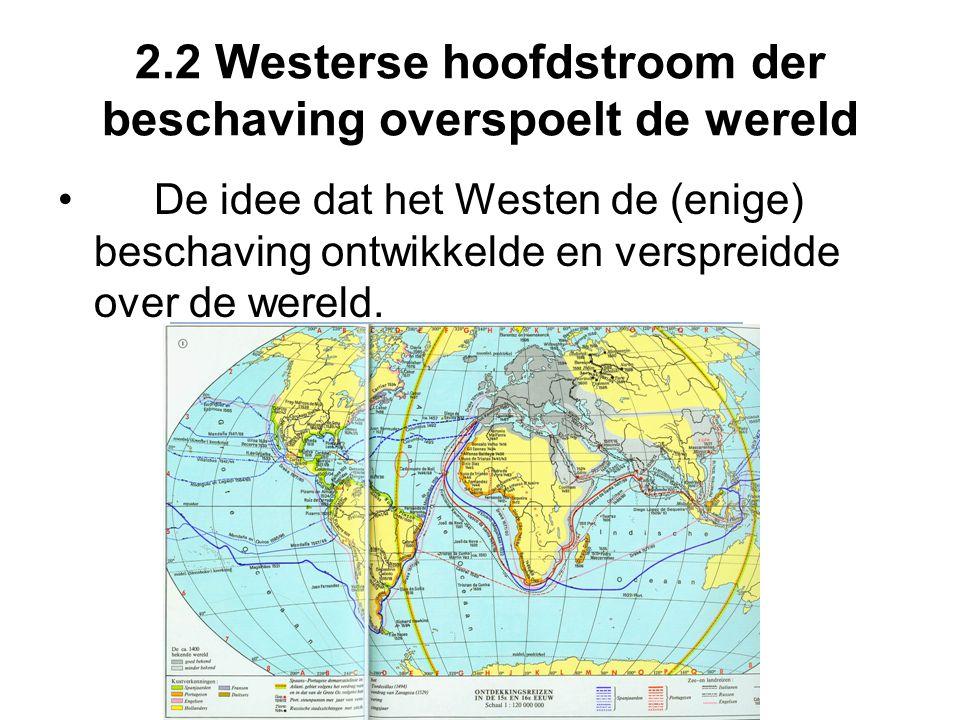 2.2 Westerse hoofdstroom der beschaving overspoelt de wereld De idee dat het Westen de (enige) beschaving ontwikkelde en verspreidde over de wereld.