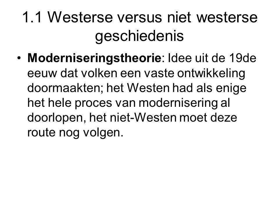 1.1 Westerse versus niet westerse geschiedenis Moderniseringstheorie: Idee uit de 19de eeuw dat volken een vaste ontwikkeling doormaakten; het Westen