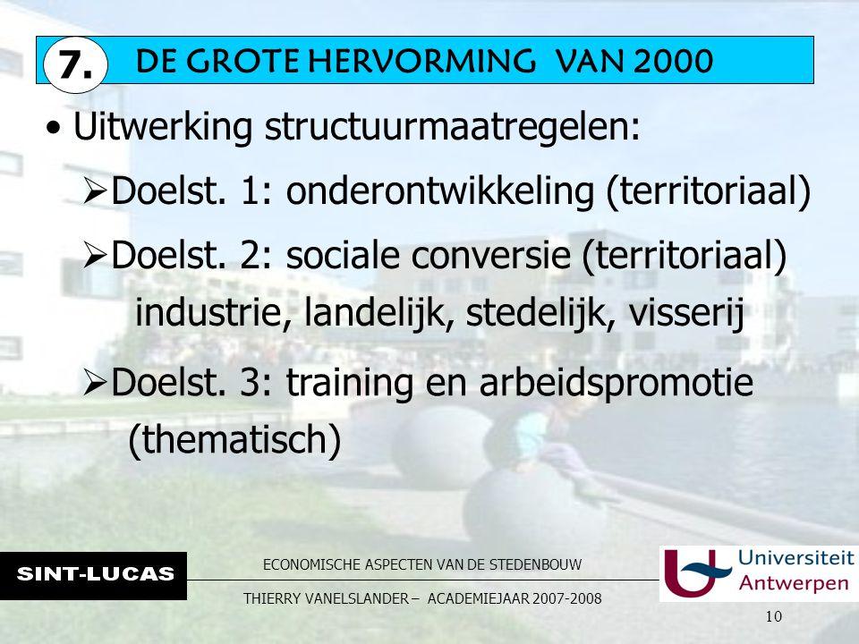 ECONOMISCHE ASPECTEN VAN DE STEDENBOUW THIERRY VANELSLANDER – ACADEMIEJAAR 2007-2008 10 Uitwerking structuurmaatregelen:  Doelst.
