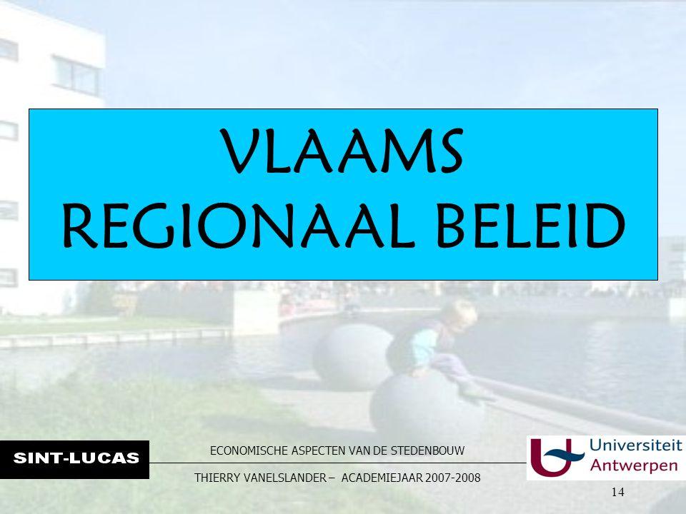 ECONOMISCHE ASPECTEN VAN DE STEDENBOUW THIERRY VANELSLANDER – ACADEMIEJAAR 2007-2008 14 VLAAMS REGIONAAL BELEID