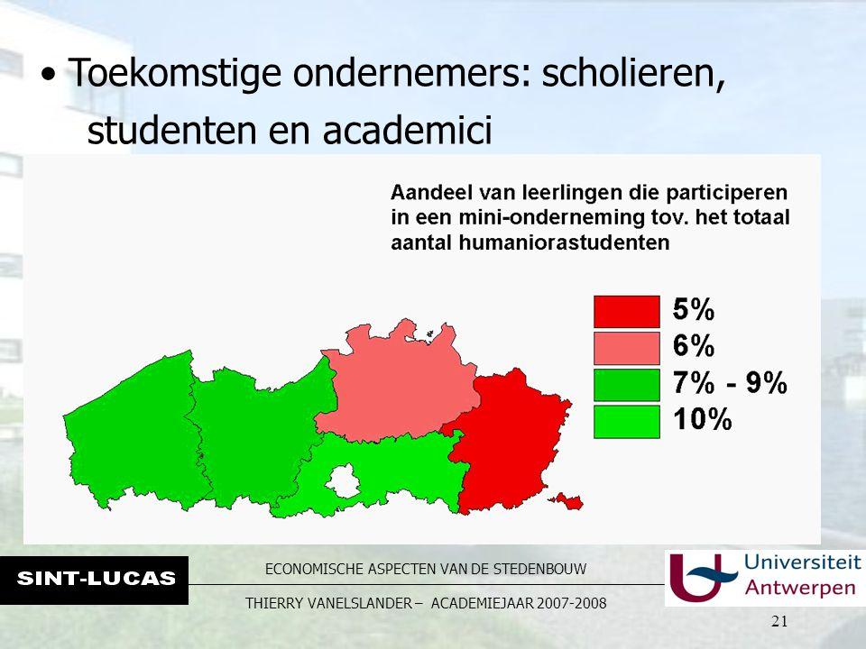 ECONOMISCHE ASPECTEN VAN DE STEDENBOUW THIERRY VANELSLANDER – ACADEMIEJAAR 2007-2008 21 Toekomstige ondernemers: scholieren, studenten en academici