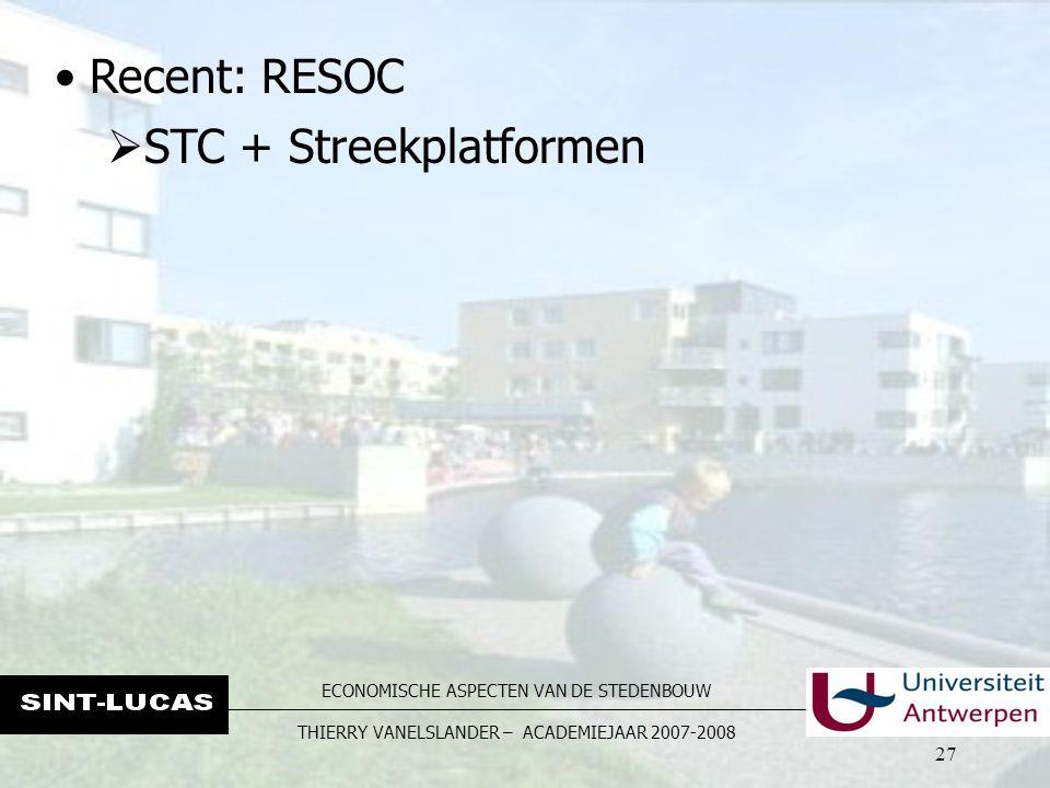 ECONOMISCHE ASPECTEN VAN DE STEDENBOUW THIERRY VANELSLANDER – ACADEMIEJAAR 2007-2008 27 Recent: RESOC  STC + Streekplatformen