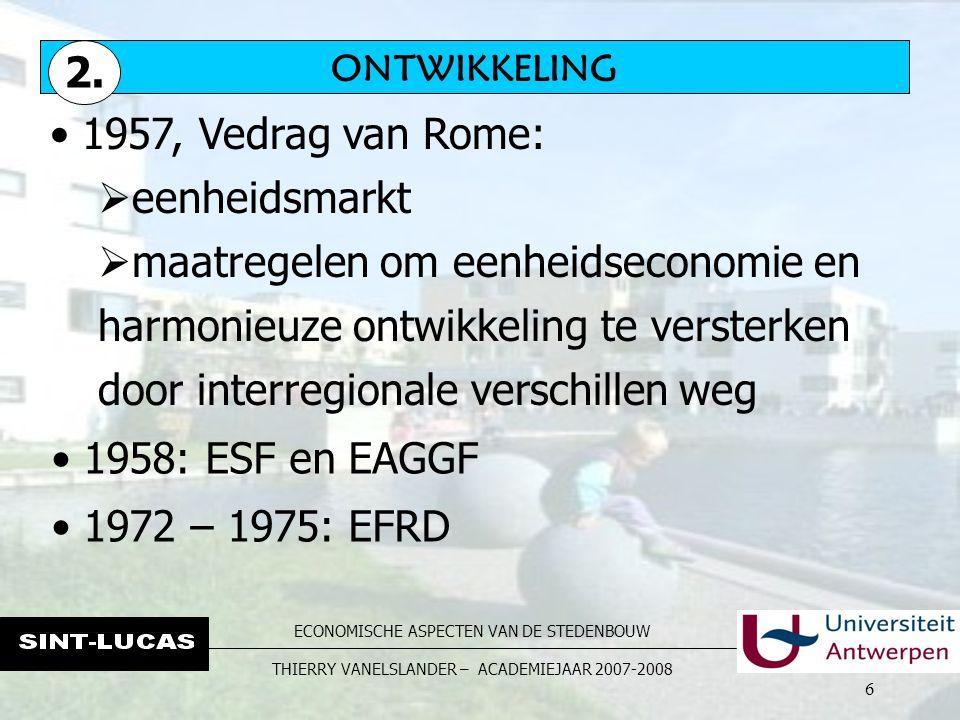 ECONOMISCHE ASPECTEN VAN DE STEDENBOUW THIERRY VANELSLANDER – ACADEMIEJAAR 2007-2008 6 1957, Vedrag van Rome:  eenheidsmarkt  maatregelen om eenheidseconomie en harmonieuze ontwikkeling te versterken door interregionale verschillen weg ONTWIKKELING 2.