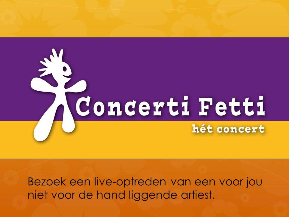 Concerti Fetti Bezoek een live-optreden van een voor jou niet voor de hand liggende artiest.