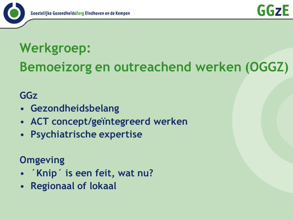 Werkgroep: Bemoeizorg en outreachend werken (OGGZ) GGz Gezondheidsbelang ACT concept/geïntegreerd werken Psychiatrische expertise Omgeving ´Knip´ is een feit, wat nu.