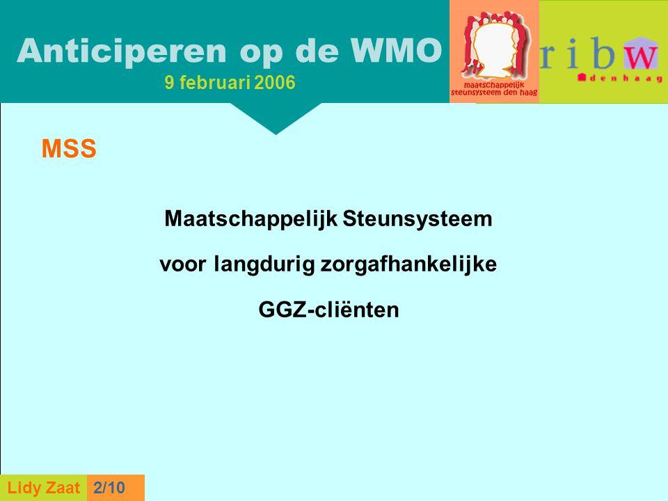 L. Zaat 1/10 Lidy Zaat9/10 MSS Maatschappelijk Steunsysteem voor langdurig zorgafhankelijke GGZ-cliënten Anticiperen op de WMO 9 februari 2006 Lidy Za