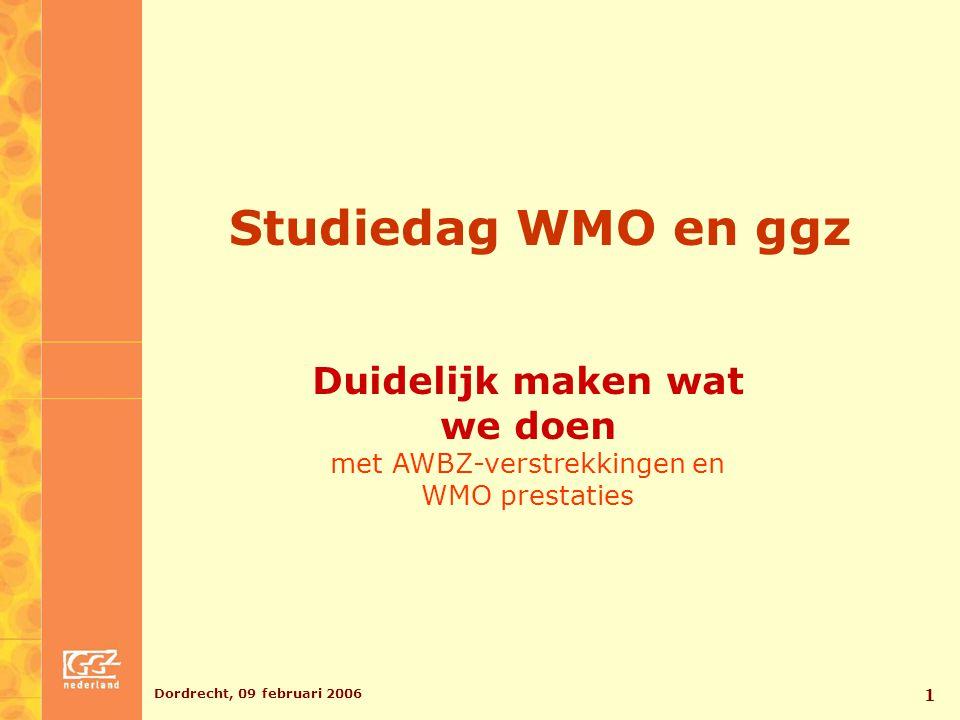 Dordrecht, 09 februari 2006 1 Studiedag WMO en ggz Duidelijk maken wat we doen met AWBZ-verstrekkingen en WMO prestaties