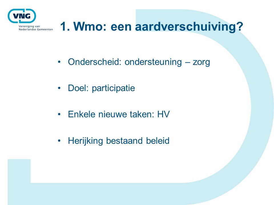 1. Wmo: een aardverschuiving? Onderscheid: ondersteuning – zorg Doel: participatie Enkele nieuwe taken: HV Herijking bestaand beleid