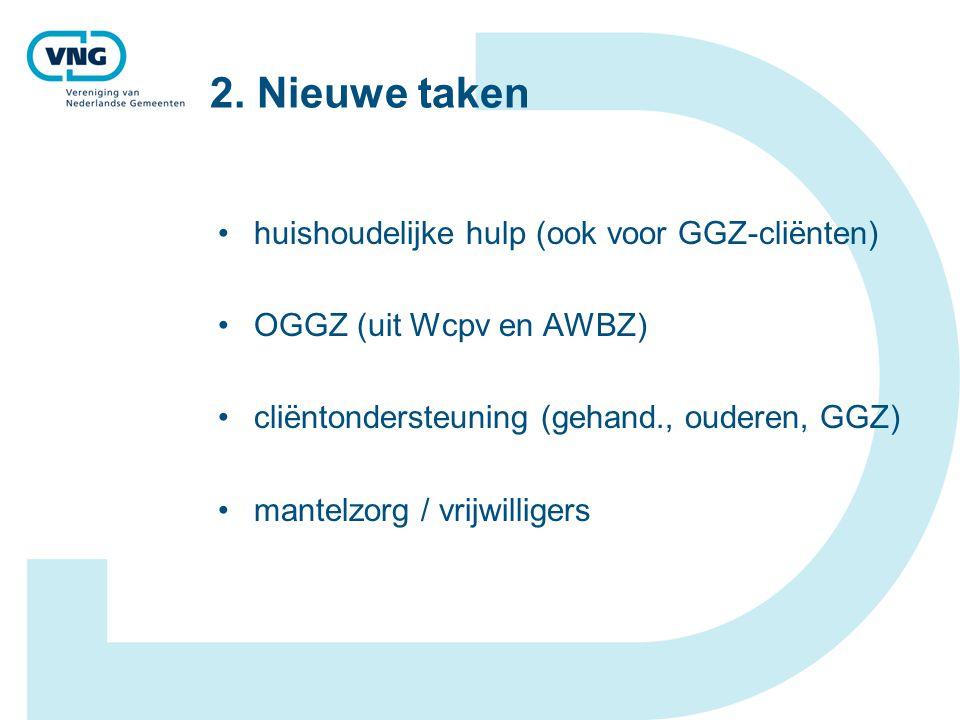 2. Nieuwe taken huishoudelijke hulp (ook voor GGZ-cliënten) OGGZ (uit Wcpv en AWBZ) cliëntondersteuning (gehand., ouderen, GGZ) mantelzorg / vrijwilli