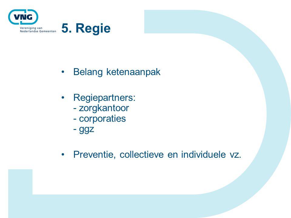 5. Regie Belang ketenaanpak Regiepartners: - zorgkantoor - corporaties - ggz Preventie, collectieve en individuele vz.