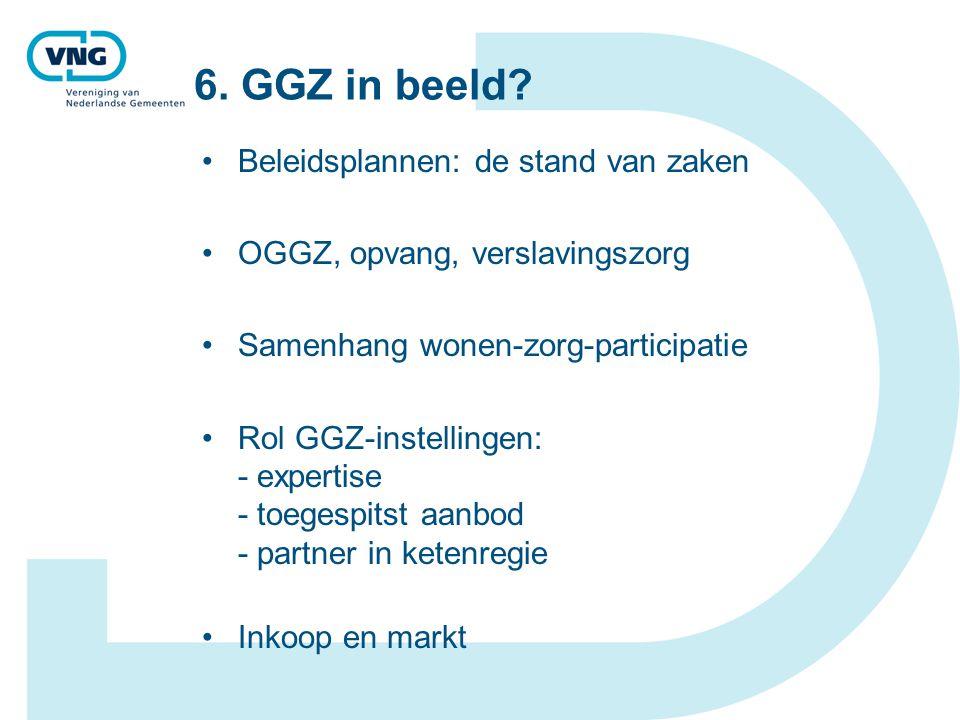 6. GGZ in beeld? Beleidsplannen: de stand van zaken OGGZ, opvang, verslavingszorg Samenhang wonen-zorg-participatie Rol GGZ-instellingen: - expertise