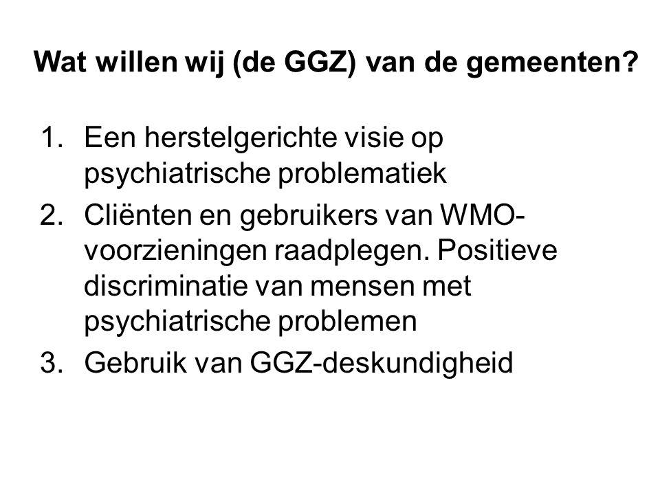 Wat willen wij (de GGZ) van de gemeenten? 1.Een herstelgerichte visie op psychiatrische problematiek 2.Cliënten en gebruikers van WMO- voorzieningen r