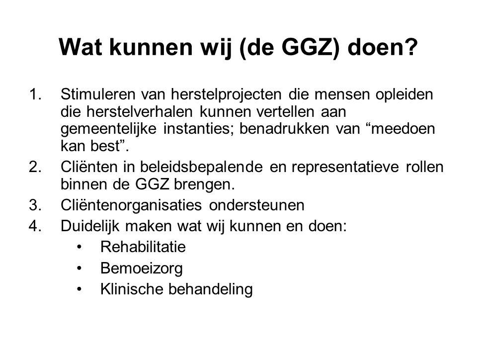 Wat kunnen wij (de GGZ) doen? 1.Stimuleren van herstelprojecten die mensen opleiden die herstelverhalen kunnen vertellen aan gemeentelijke instanties;
