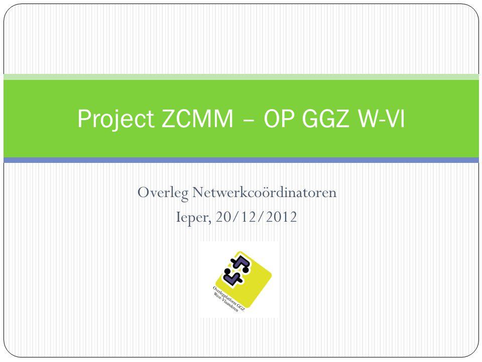 Overleg Netwerkcoördinatoren Ieper, 20/12/2012 Project ZCMM – OP GGZ W-Vl