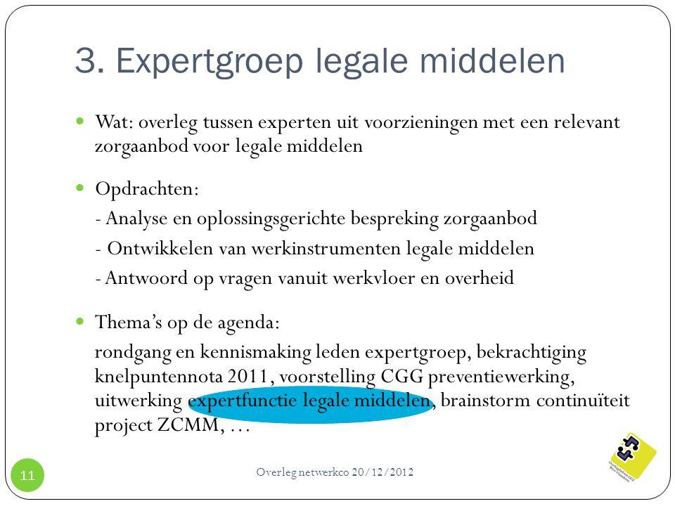 3. Expertgroep legale middelen Overleg netwerkco 20/12/2012 11 Wat: overleg tussen experten uit voorzieningen met een relevant zorgaanbod voor legale
