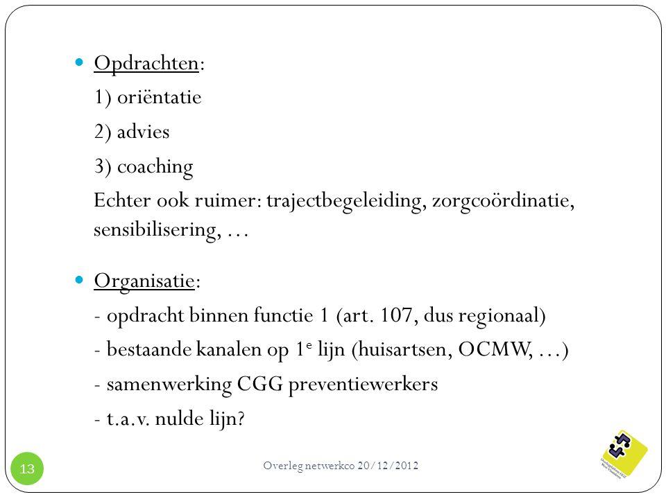 Overleg netwerkco 20/12/2012 13 Opdrachten: 1) oriëntatie 2) advies 3) coaching Echter ook ruimer: trajectbegeleiding, zorgcoördinatie, sensibiliserin