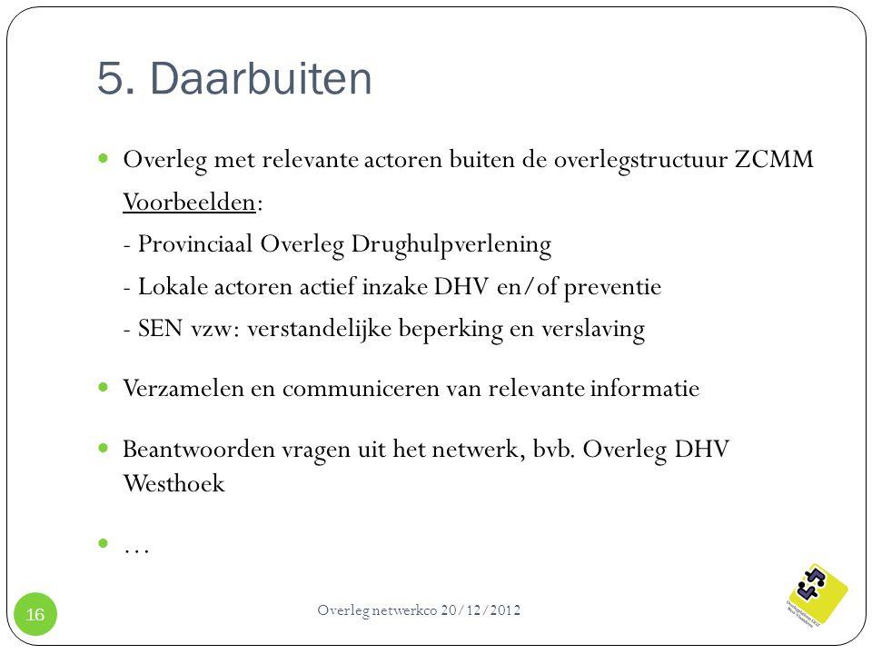 5. Daarbuiten Overleg netwerkco 20/12/2012 16 Overleg met relevante actoren buiten de overlegstructuur ZCMM Voorbeelden: - Provinciaal Overleg Drughul