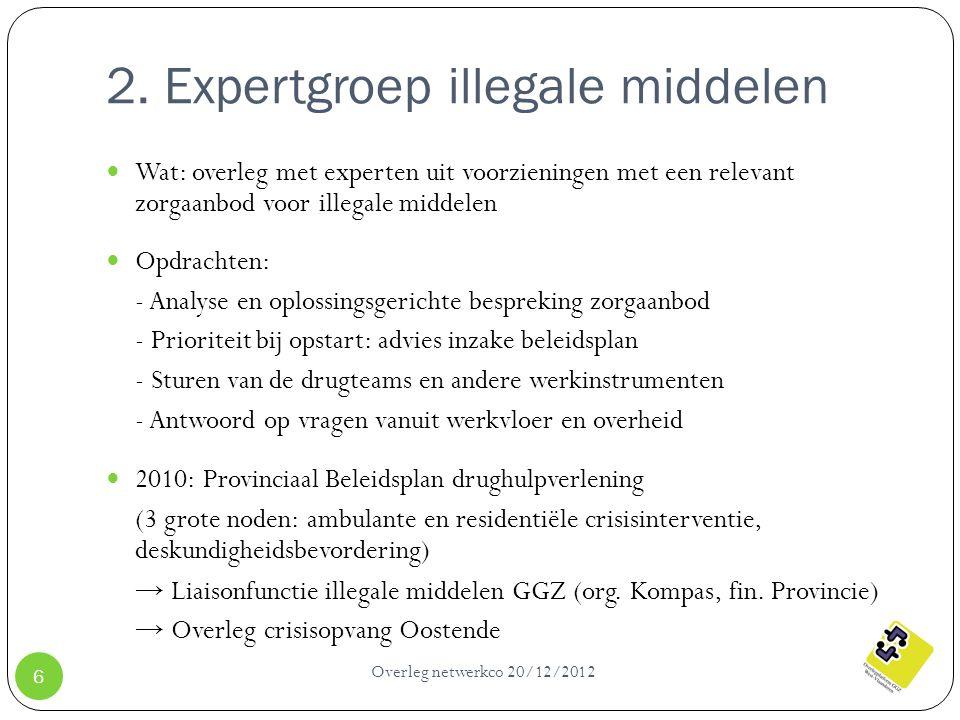 2. Expertgroep illegale middelen Overleg netwerkco 20/12/2012 6 Wat: overleg met experten uit voorzieningen met een relevant zorgaanbod voor illegale