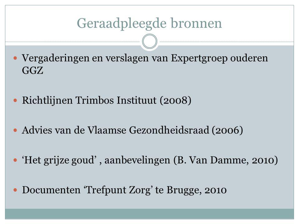 Geraadpleegde bronnen Vergaderingen en verslagen van Expertgroep ouderen GGZ Richtlijnen Trimbos Instituut (2008) Advies van de Vlaamse Gezondheidsraad (2006) 'Het grijze goud', aanbevelingen (B.