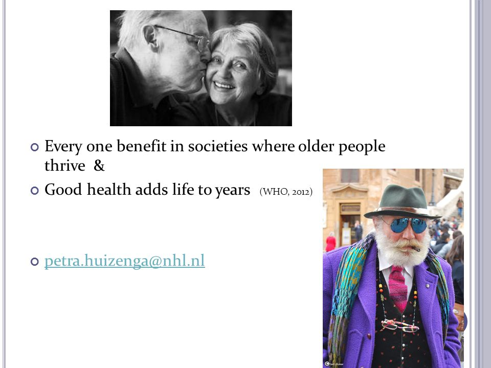 Every one benefit in societies where older people thrive & Good health adds life to years (WHO, 2012) petra.huizenga@nhl.nl