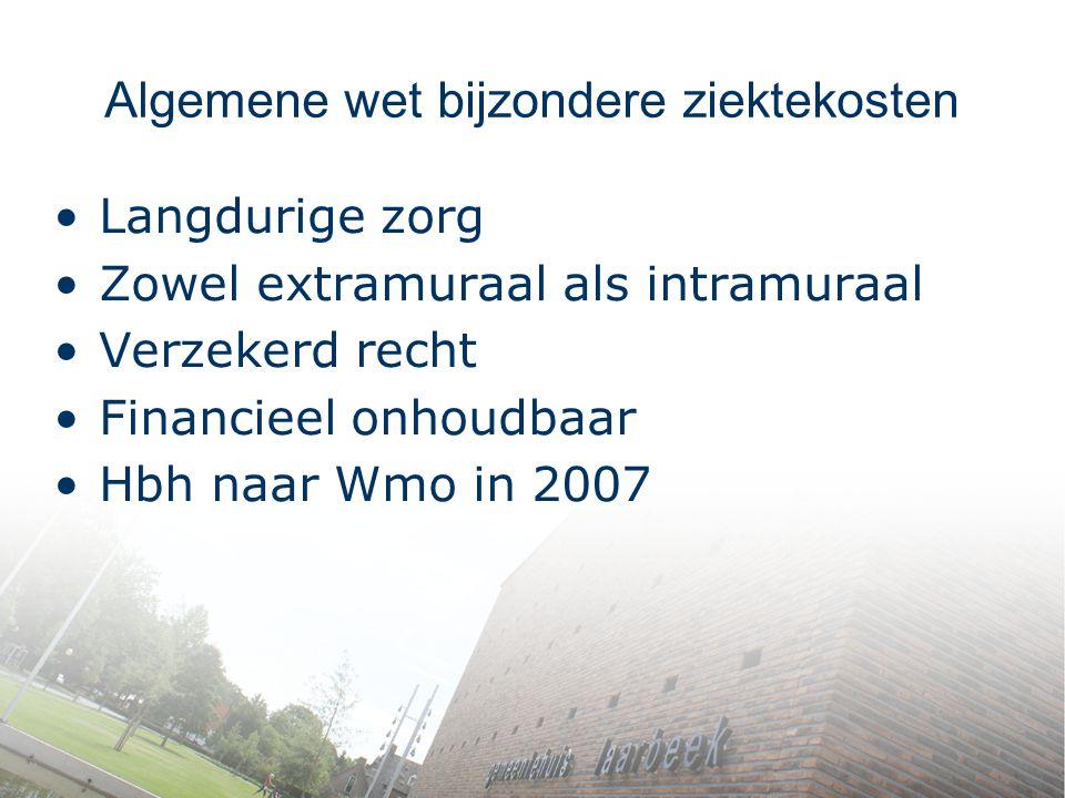Algemene wet bijzondere ziektekosten Langdurige zorg Zowel extramuraal als intramuraal Verzekerd recht Financieel onhoudbaar Hbh naar Wmo in 2007