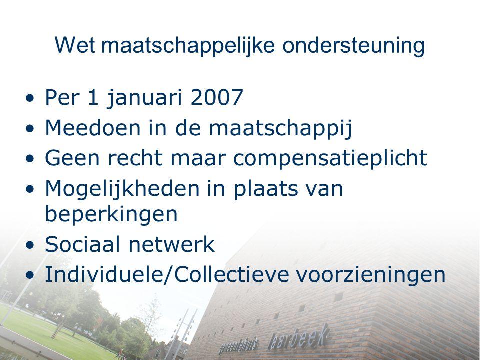 Wet maatschappelijke ondersteuning Per 1 januari 2007 Meedoen in de maatschappij Geen recht maar compensatieplicht Mogelijkheden in plaats van beperki