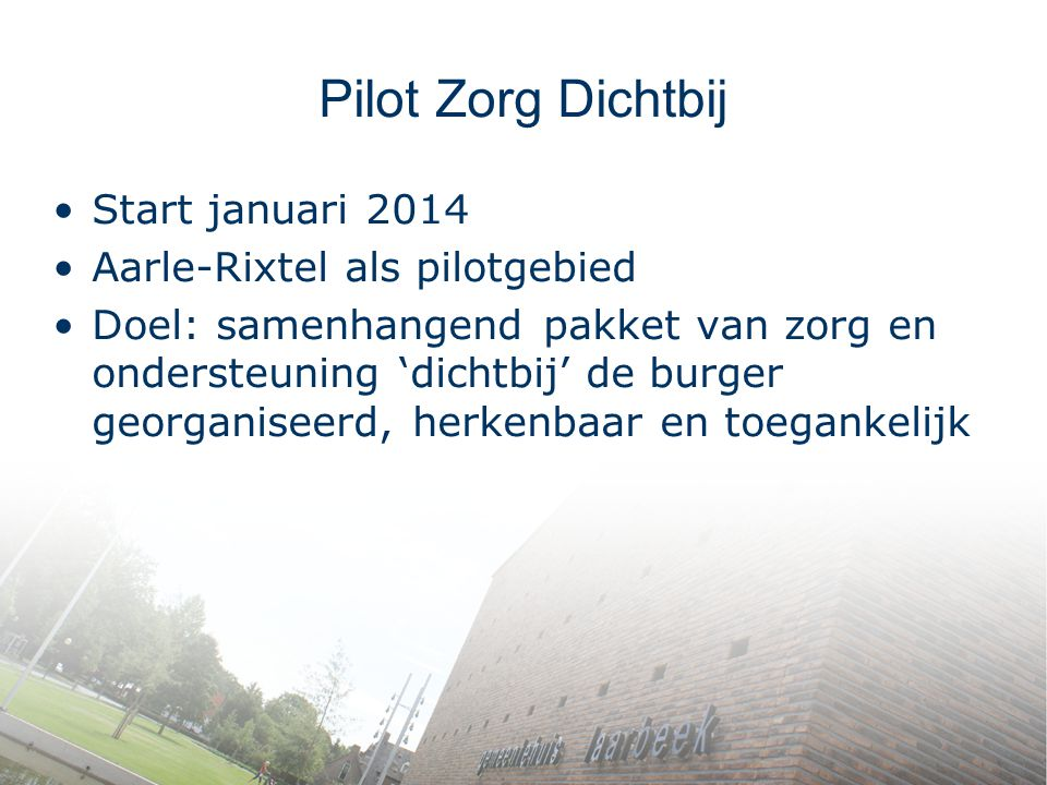 Pilot Zorg Dichtbij Start januari 2014 Aarle-Rixtel als pilotgebied Doel: samenhangend pakket van zorg en ondersteuning 'dichtbij' de burger georganis