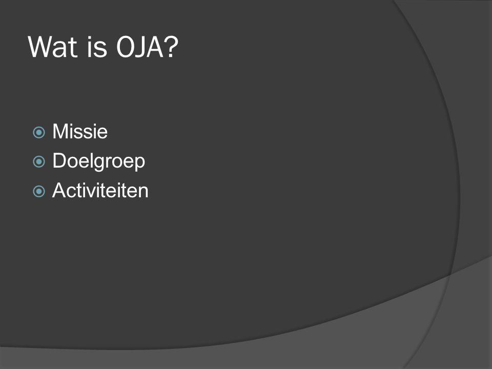Wat is OJA?  Missie  Doelgroep  Activiteiten