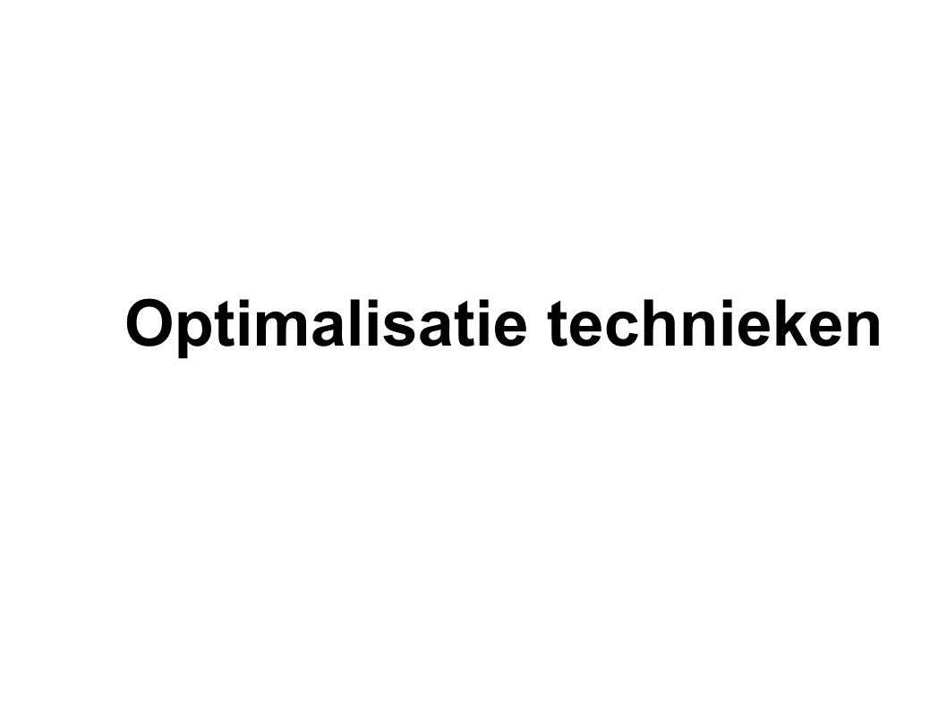 Things should be made as simple as possible, but not any simpler. Optimalisatie technieken