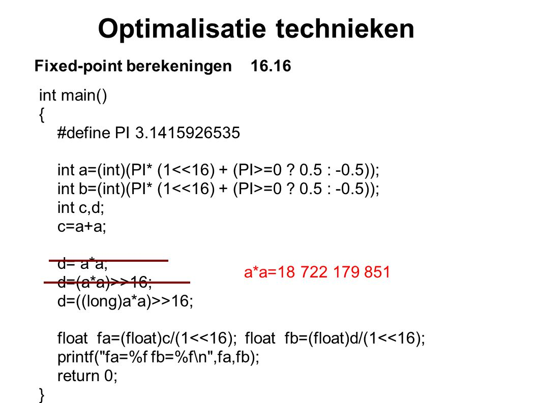 Optimalisatie technieken Fixed-point berekeningen 16.16 int main() { #define PI 3.1415926535 int a=(int)(PI* (1 =0 ? 0.5 : -0.5)); int b=(int)(PI* (1