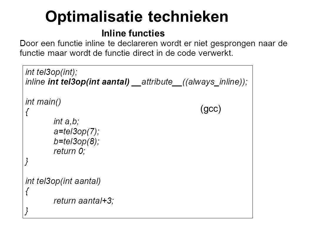 Optimalisatie technieken Inline functies Door een functie inline te declareren wordt er niet gesprongen naar de functie maar wordt de functie direct i