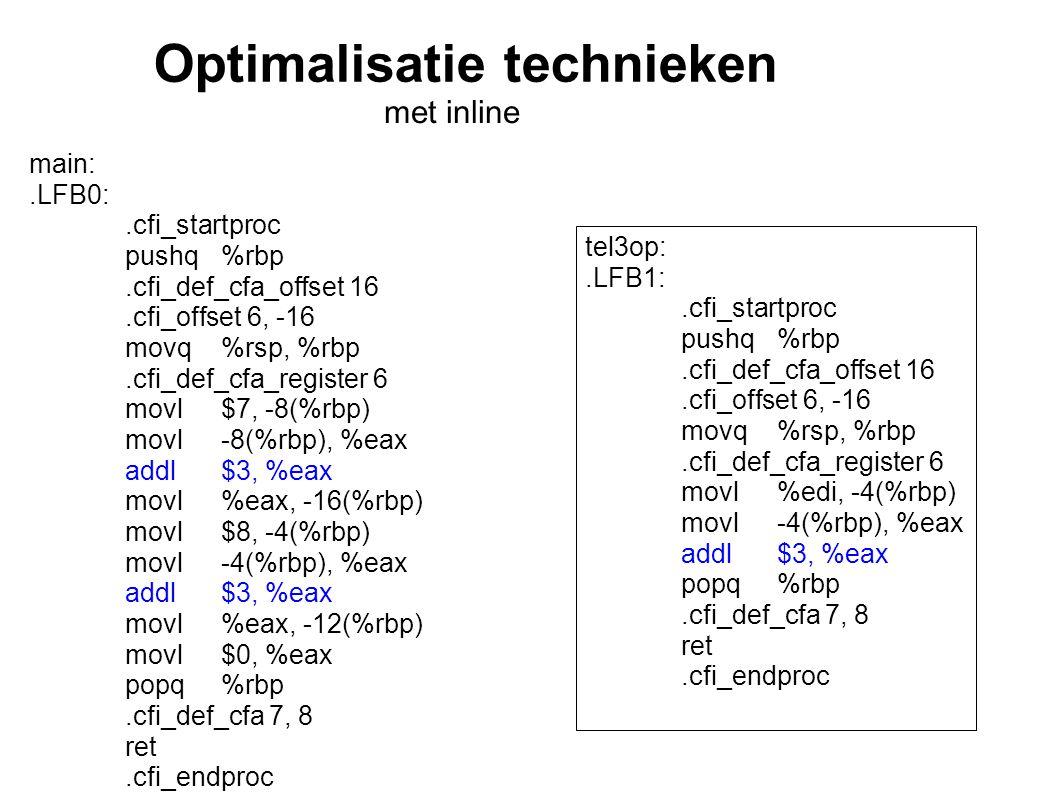 Optimalisatie technieken met inline main:.LFB0:.cfi_startproc pushq%rbp.cfi_def_cfa_offset 16.cfi_offset 6, -16 movq%rsp, %rbp.cfi_def_cfa_register 6 movl$7, -8(%rbp) movl-8(%rbp), %eax addl$3, %eax movl%eax, -16(%rbp) movl$8, -4(%rbp) movl-4(%rbp), %eax addl$3, %eax movl%eax, -12(%rbp) movl$0, %eax popq%rbp.cfi_def_cfa 7, 8 ret.cfi_endproc tel3op:.LFB1:.cfi_startproc pushq%rbp.cfi_def_cfa_offset 16.cfi_offset 6, -16 movq%rsp, %rbp.cfi_def_cfa_register 6 movl%edi, -4(%rbp) movl-4(%rbp), %eax addl$3, %eax popq%rbp.cfi_def_cfa 7, 8 ret.cfi_endproc