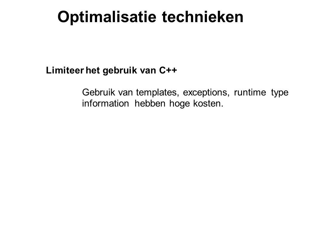 Optimalisatie technieken Limiteer het gebruik van C++ Gebruik van templates, exceptions, runtime type information hebben hoge kosten.