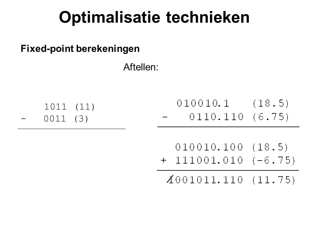 Optimalisatie technieken Fixed-point berekeningen Aftellen: 1011 (11) - 0011 (3) 001011 (11) + 111101 (-3) 1001000 (8)