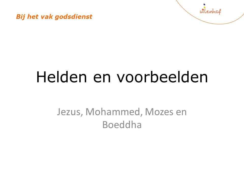 Helden en voorbeelden Jezus, Mohammed, Mozes en Boeddha Bij het vak godsdienst