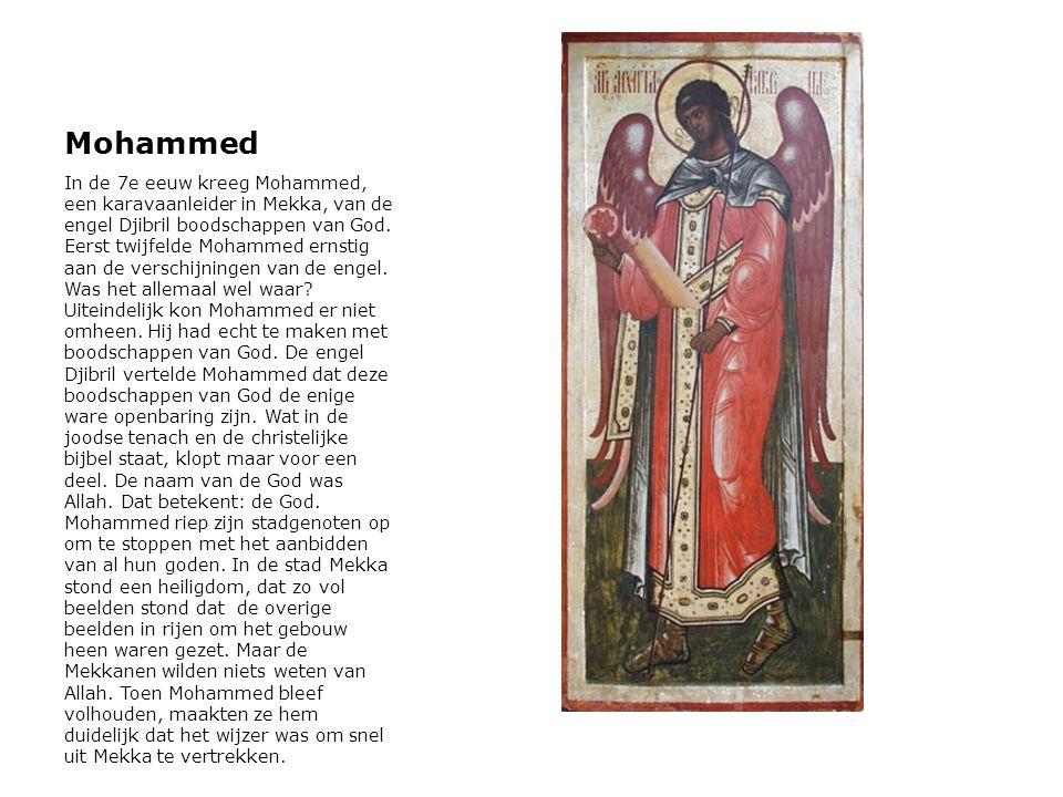 Mohammed In de 7e eeuw kreeg Mohammed, een karavaanleider in Mekka, van de engel Djibril boodschappen van God. Eerst twijfelde Mohammed ernstig aan de
